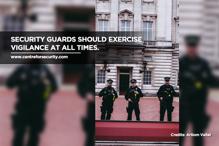 Security guards should exercise vigilance at all times.
