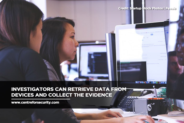 Investigators can retrieve data from devices and collect the evidence