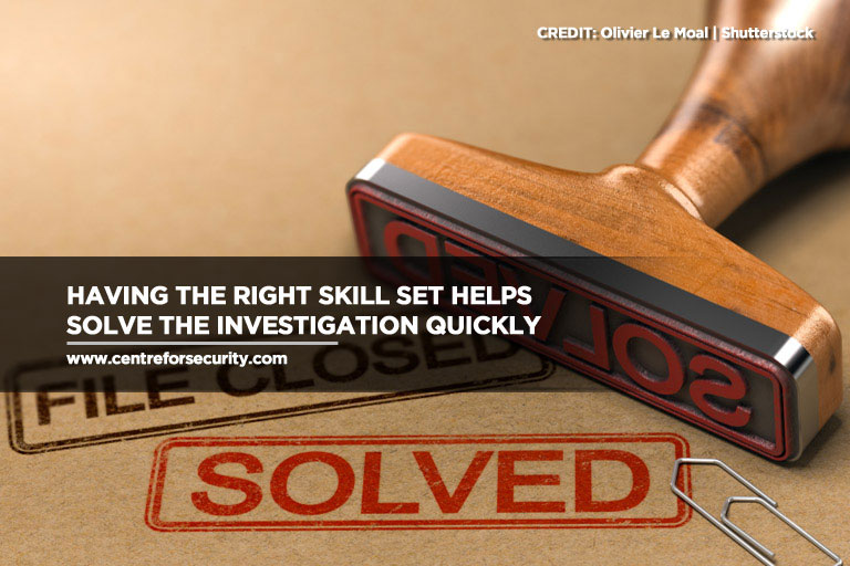 Having the right skill set helps solve the investigation quickly
